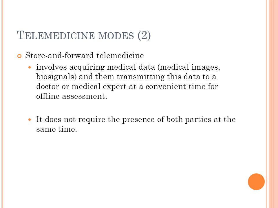 T ELEMEDICINE MODES (2) Store-and-forward telemedicine involves acquiring medical data (medical images, biosignals) and them transmitting this data to a doctor or medical expert at a convenient time for offline assessment.