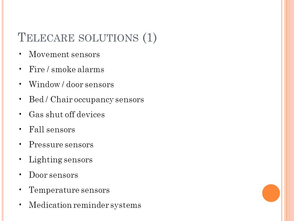 T ELECARE SOLUTIONS (1) Movement sensors Fire / smoke alarms Window / door sensors Bed / Chair occupancy sensors Gas shut off devices Fall sensors Pressure sensors Lighting sensors Door sensors Temperature sensors Medication reminder systems