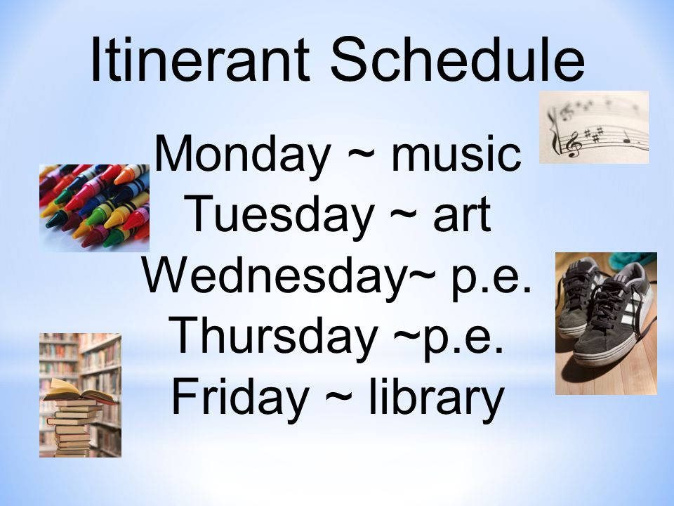 Itinerant Schedule Monday ~ music Tuesday ~ art Wednesday~ p.e. Thursday ~p.e. Friday ~ library