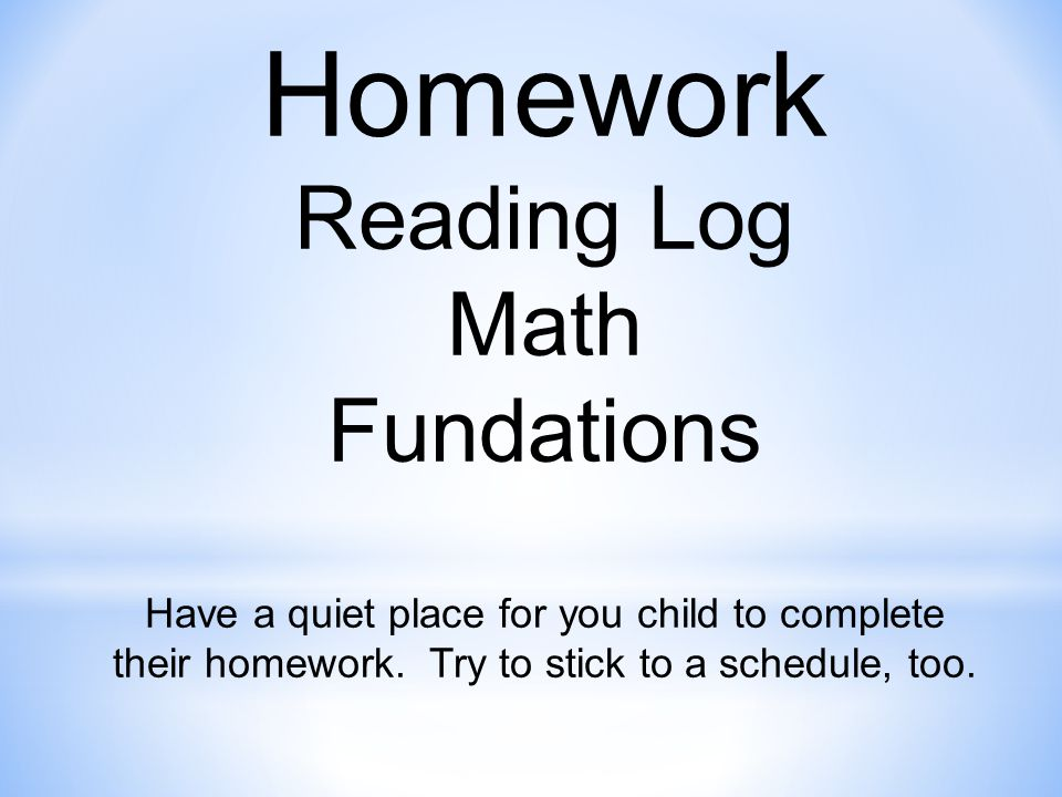 Homework Reading Log Math Fundations Have a quiet place for you child to complete their homework.