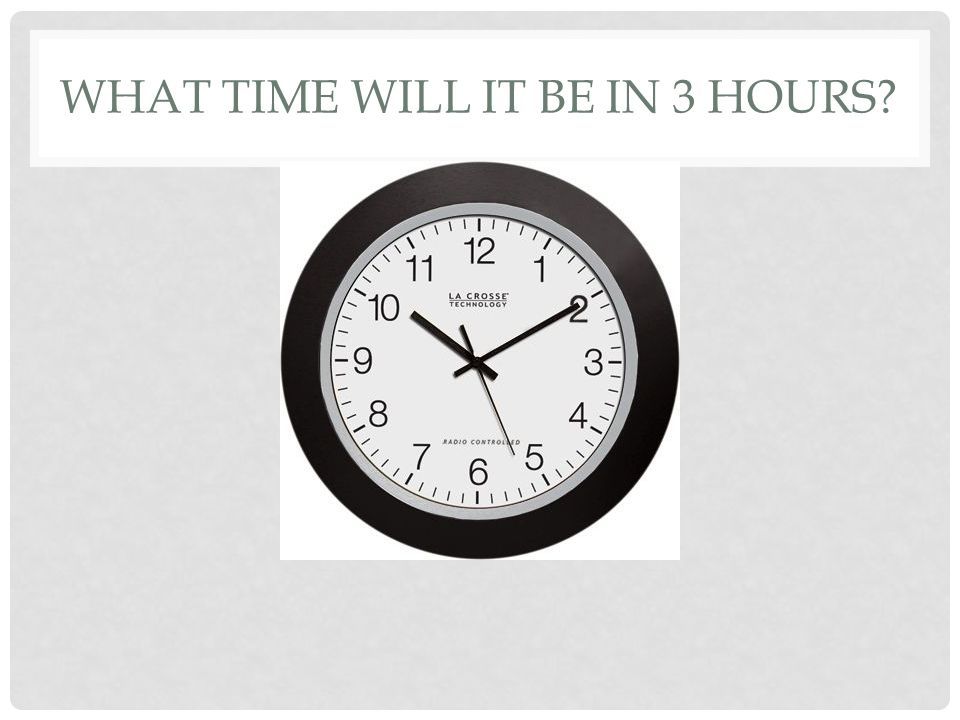 WHAT TIME WILL IT BE IN 3 HOURS