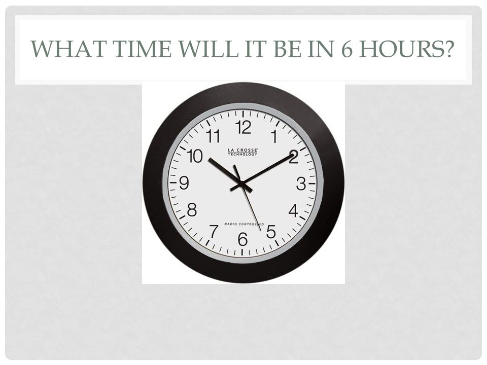 WHAT TIME WILL IT BE IN 6 HOURS