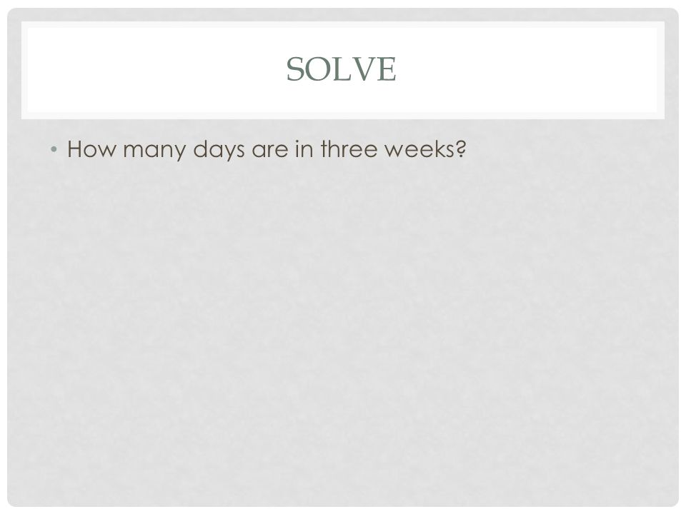 SOLVE How many days are in three weeks