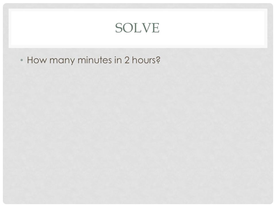 SOLVE How many minutes in 2 hours