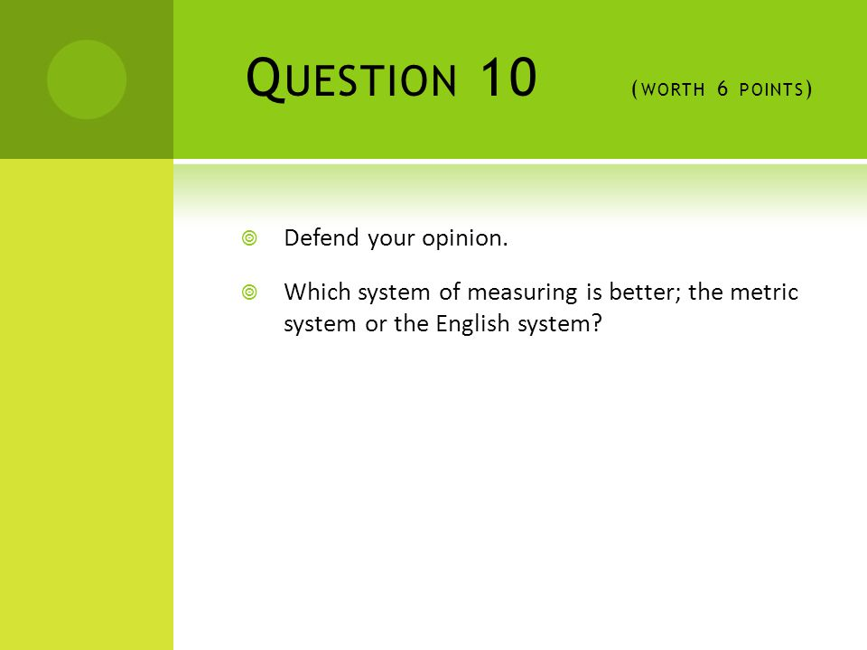 Q UESTION 10 ( WORTH 6 POINTS )  Defend your opinion.  Which system of measuring is better; the metric system or the English system?