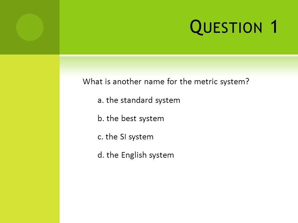 Q UESTION 1 What is another name for the metric system? a. the standard system b. the best system c. the SI system d. the English system