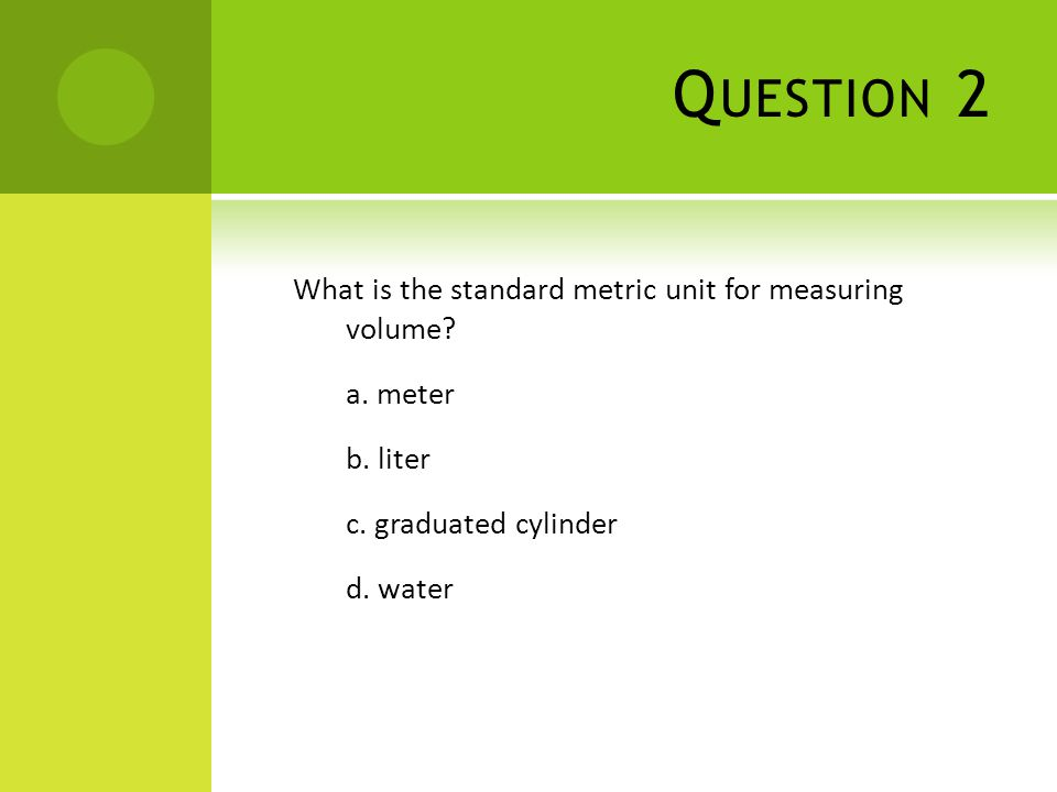 Q UESTION 2 What is the standard metric unit for measuring volume? a. meter b. liter c. graduated cylinder d. water