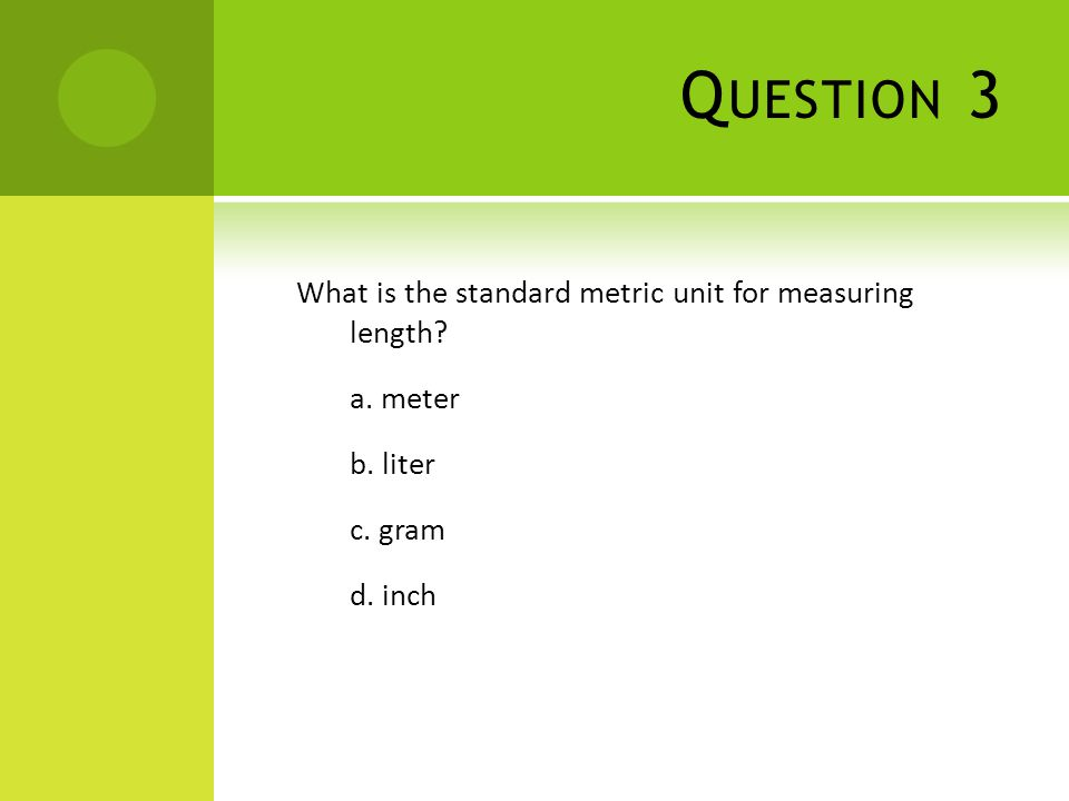 Q UESTION 3 What is the standard metric unit for measuring length? a. meter b. liter c. gram d. inch