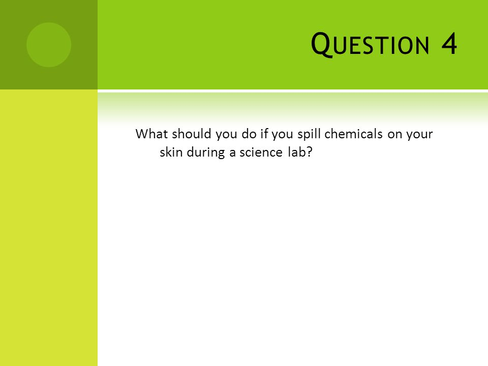 Q UESTION 4 What should you do if you spill chemicals on your skin during a science lab