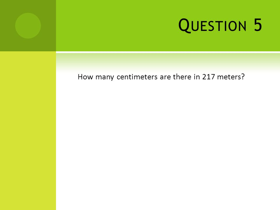 Q UESTION 5 How many centimeters are there in 217 meters?