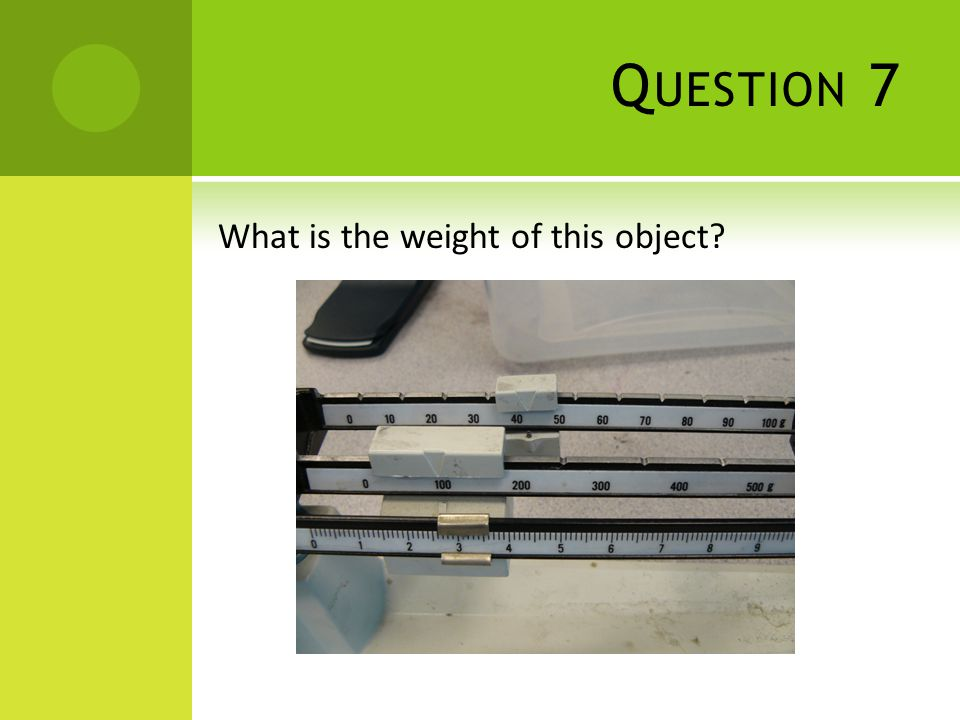 Q UESTION 7 What is the weight of this object