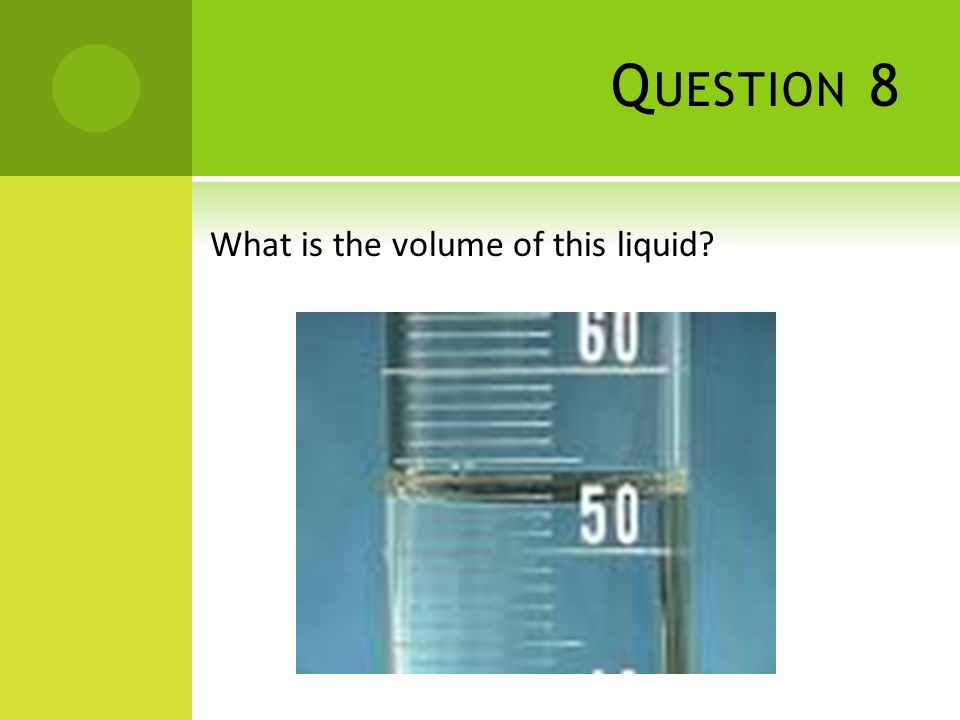 Q UESTION 8 What is the volume of this liquid