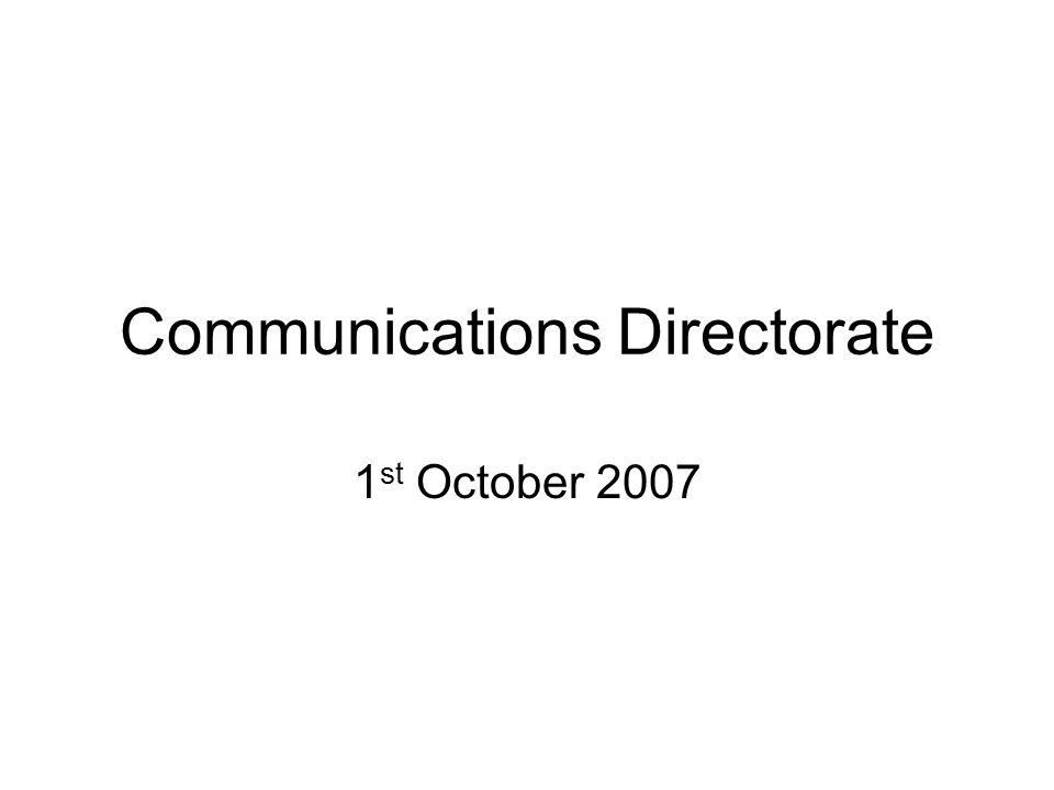 Communications Directorate 1 st October 2007
