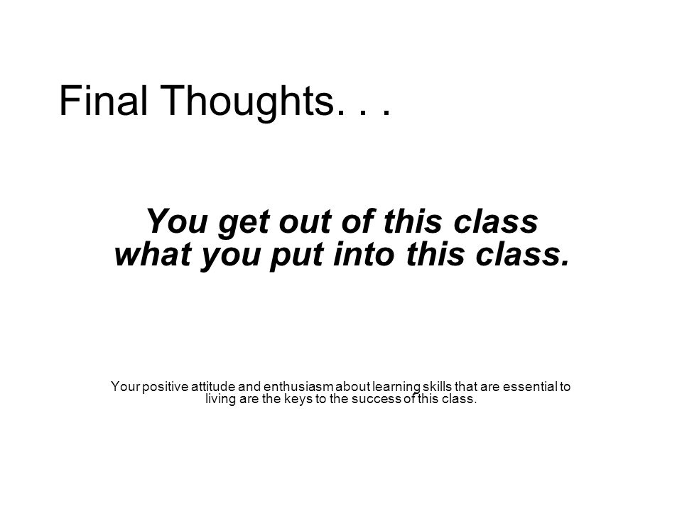 Final Thoughts... You get out of this class what you put into this class.