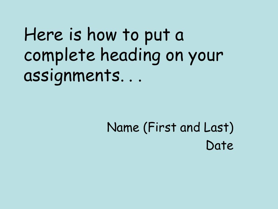 Here is how to put a complete heading on your assignments... Name (First and Last) Date