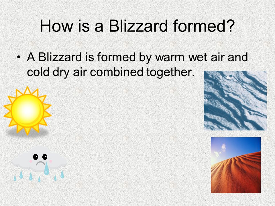 How is a Blizzard formed A Blizzard is formed by warm wet air and cold dry air combined together.