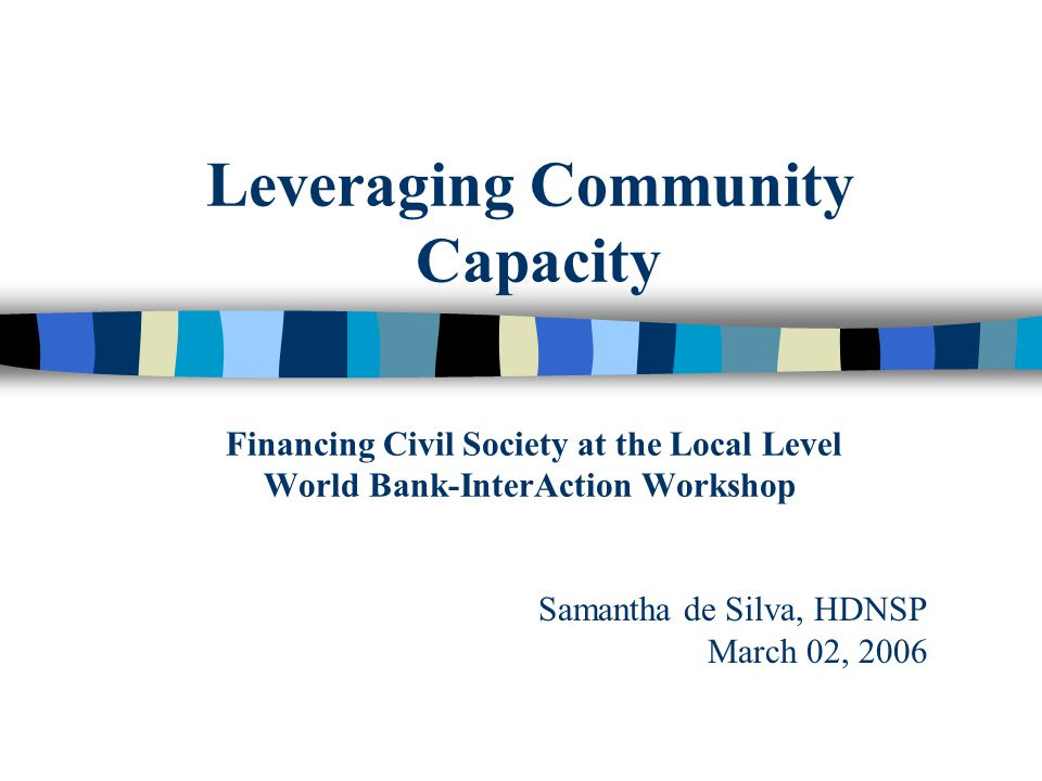 Leveraging Community Capacity Financing Civil Society at the Local Level World Bank-InterAction Workshop Samantha de Silva, HDNSP March 02, 2006