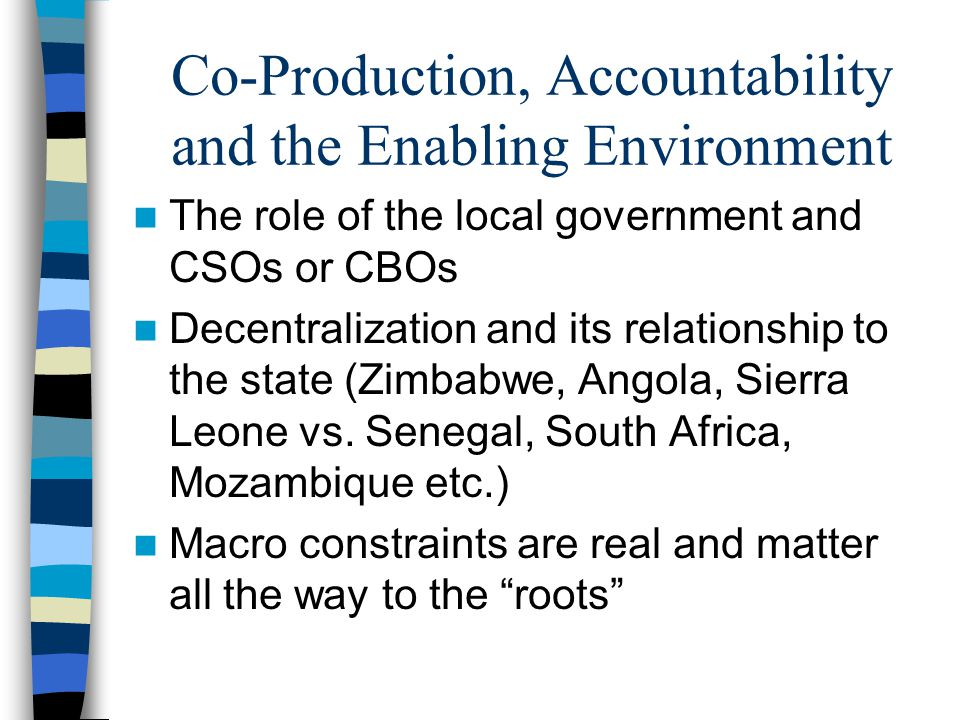 Co-Production, Accountability and the Enabling Environment The role of the local government and CSOs or CBOs Decentralization and its relationship to the state (Zimbabwe, Angola, Sierra Leone vs.