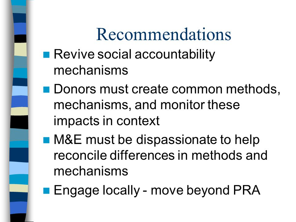 Recommendations Revive social accountability mechanisms Donors must create common methods, mechanisms, and monitor these impacts in context M&E must be dispassionate to help reconcile differences in methods and mechanisms Engage locally - move beyond PRA