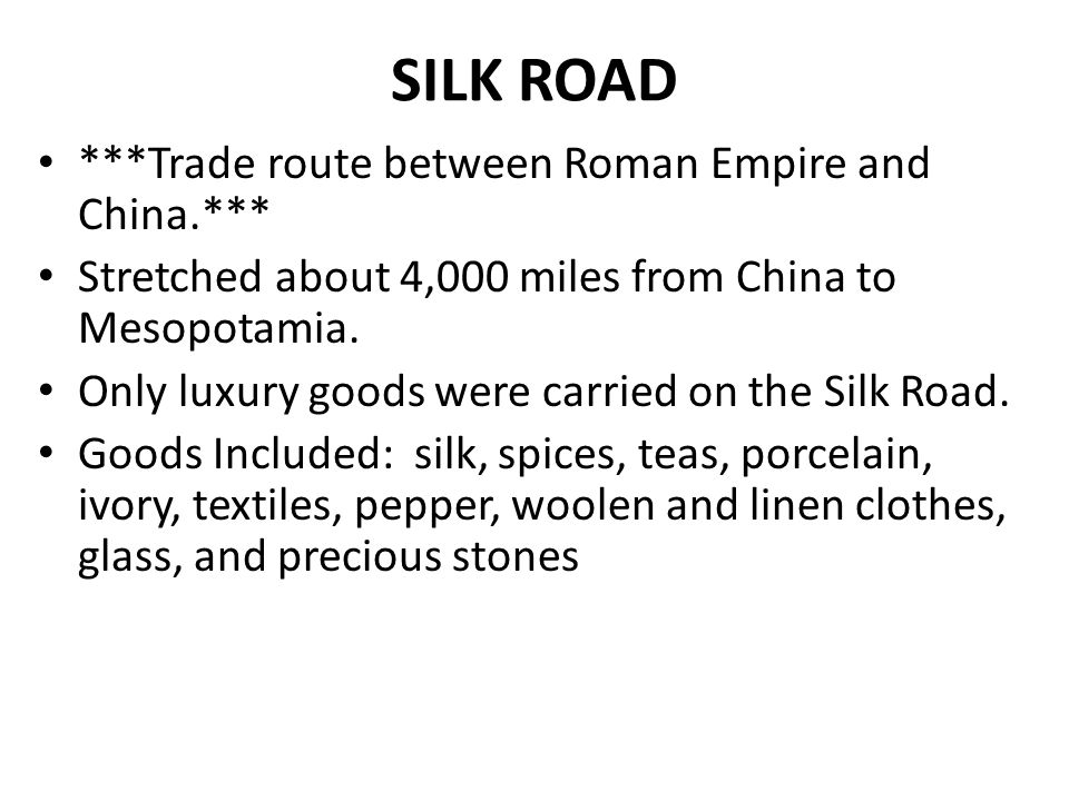 SILK ROAD ***Trade route between Roman Empire and China.*** Stretched about 4,000 miles from China to Mesopotamia.