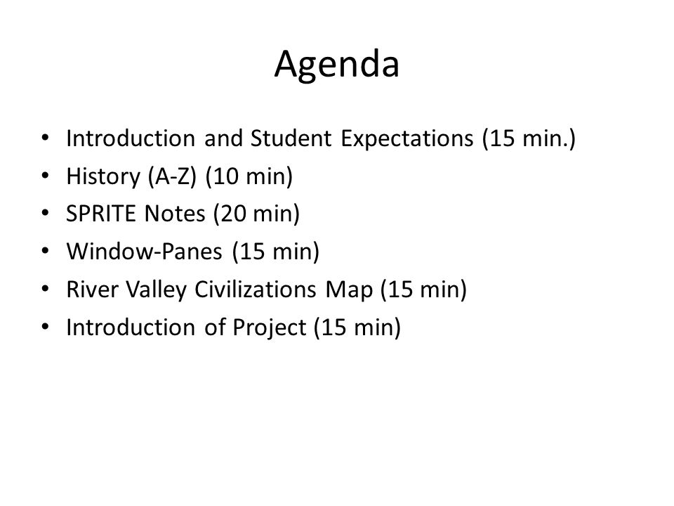 Agenda Introduction and Student Expectations (15 min.) History (A-Z) (10 min) SPRITE Notes (20 min) Window-Panes (15 min) River Valley Civilizations Map (15 min) Introduction of Project (15 min)