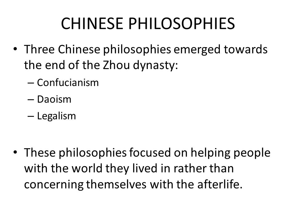 CHINESE PHILOSOPHIES Three Chinese philosophies emerged towards the end of the Zhou dynasty: – Confucianism – Daoism – Legalism These philosophies focused on helping people with the world they lived in rather than concerning themselves with the afterlife.
