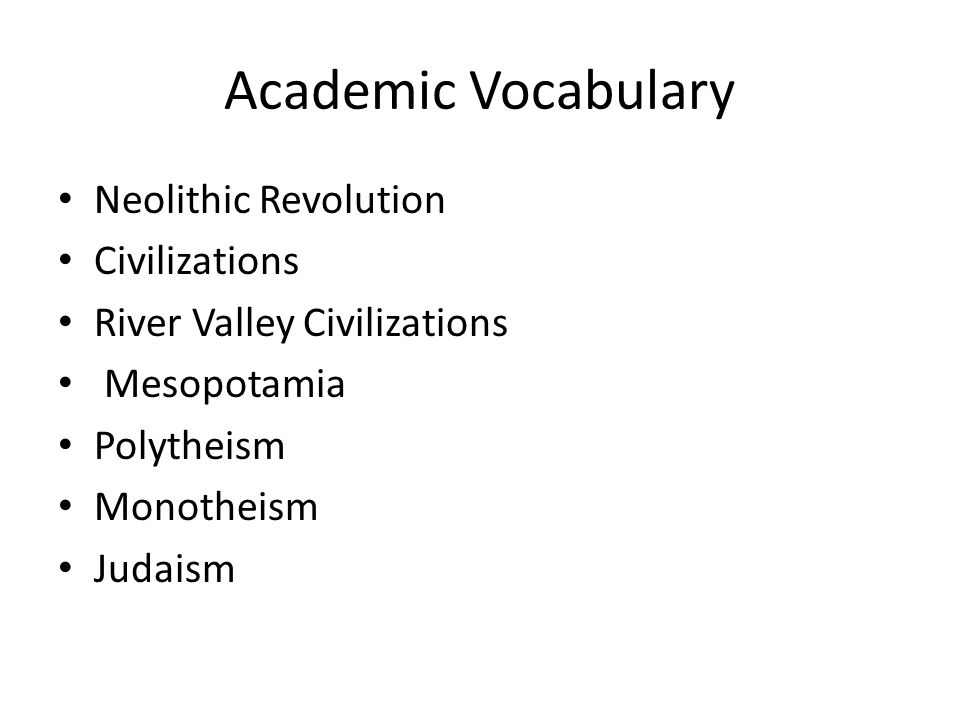 Academic Vocabulary Neolithic Revolution Civilizations River Valley Civilizations Mesopotamia Polytheism Monotheism Judaism