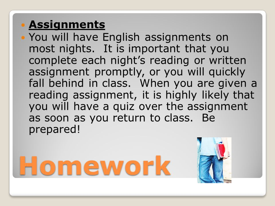 Homework Assignments You will have English assignments on most nights. It is important that you complete each night's reading or written assignment pr