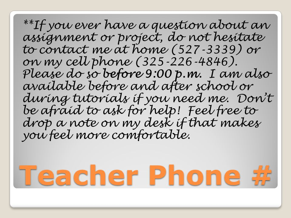 Teacher Phone # **If you ever have a question about an assignment or project, do not hesitate to contact me at home (527-3339) or on my cell phone (32