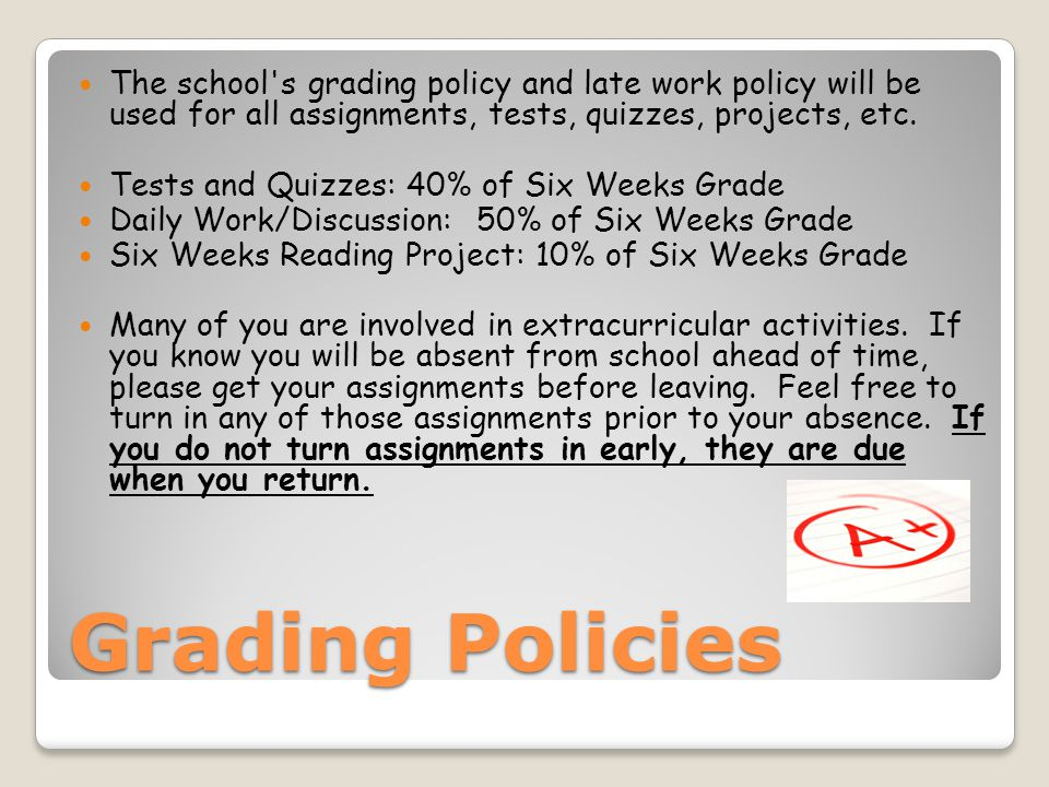 Grading Policies The school's grading policy and late work policy will be used for all assignments, tests, quizzes, projects, etc. Tests and Quizzes: