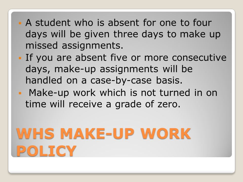 WHS MAKE-UP WORK POLICY  A student who is absent for one to four days will be given three days to make up missed assignments.