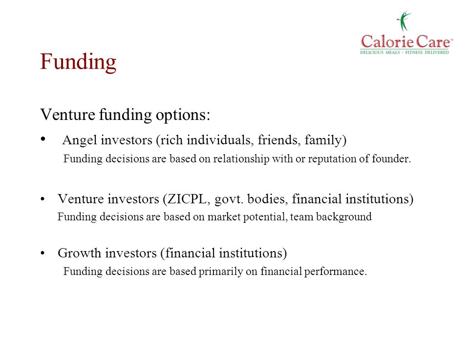 Funding Venture funding options: Angel investors (rich individuals, friends, family) Funding decisions are based on relationship with or reputation of founder.