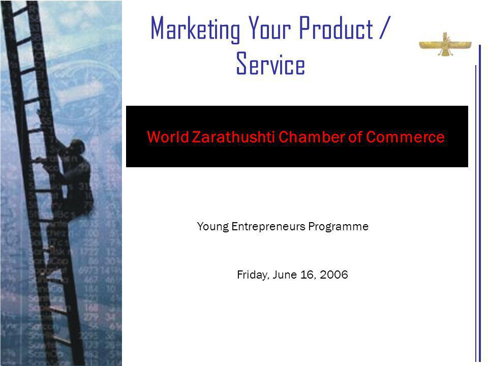 Marketing Your Product / Service Young Entrepreneurs Programme Friday, June 16, 2006 World Zarathushti Chamber of Commerce