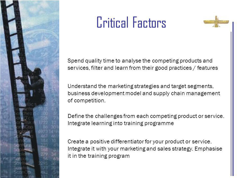 Critical Factors Spend quality time to analyse the competing products and services, filter and learn from their good practices / features Understand the marketing strategies and target segments, business development model and supply chain management of competition.
