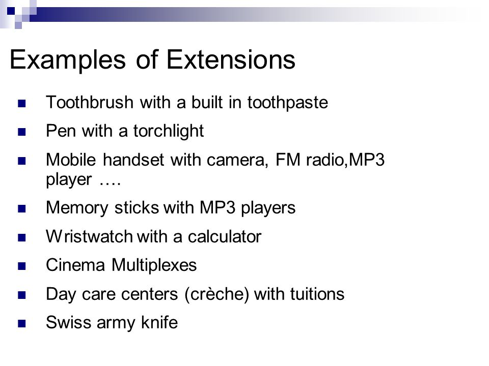 Examples of Extensions Toothbrush with a built in toothpaste Pen with a torchlight Mobile handset with camera, FM radio,MP3 player ….