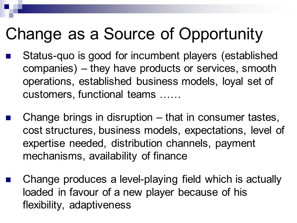 Change as a Source of Opportunity Status-quo is good for incumbent players (established companies) – they have products or services, smooth operations, established business models, loyal set of customers, functional teams …… Change brings in disruption – that in consumer tastes, cost structures, business models, expectations, level of expertise needed, distribution channels, payment mechanisms, availability of finance Change produces a level-playing field which is actually loaded in favour of a new player because of his flexibility, adaptiveness