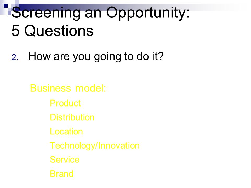 Screening an Opportunity: 5 Questions 2. How are you going to do it.