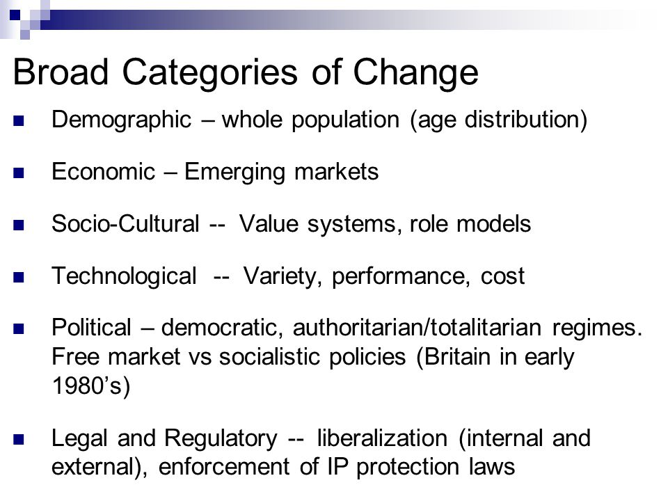 Broad Categories of Change Demographic – whole population (age distribution) Economic – Emerging markets Socio-Cultural -- Value systems, role models Technological -- Variety, performance, cost Political – democratic, authoritarian/totalitarian regimes.