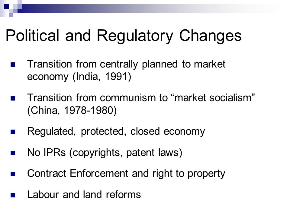Political and Regulatory Changes Transition from centrally planned to market economy (India, 1991) Transition from communism to market socialism (China, 1978-1980) Regulated, protected, closed economy No IPRs (copyrights, patent laws) Contract Enforcement and right to property Labour and land reforms