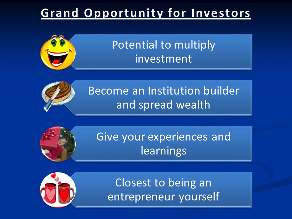 Grand Opportunity for Investors Potential to multiply investment Become an Institution builder and spread wealth Give your experiences and learnings Closest to being an entrepreneur yourself
