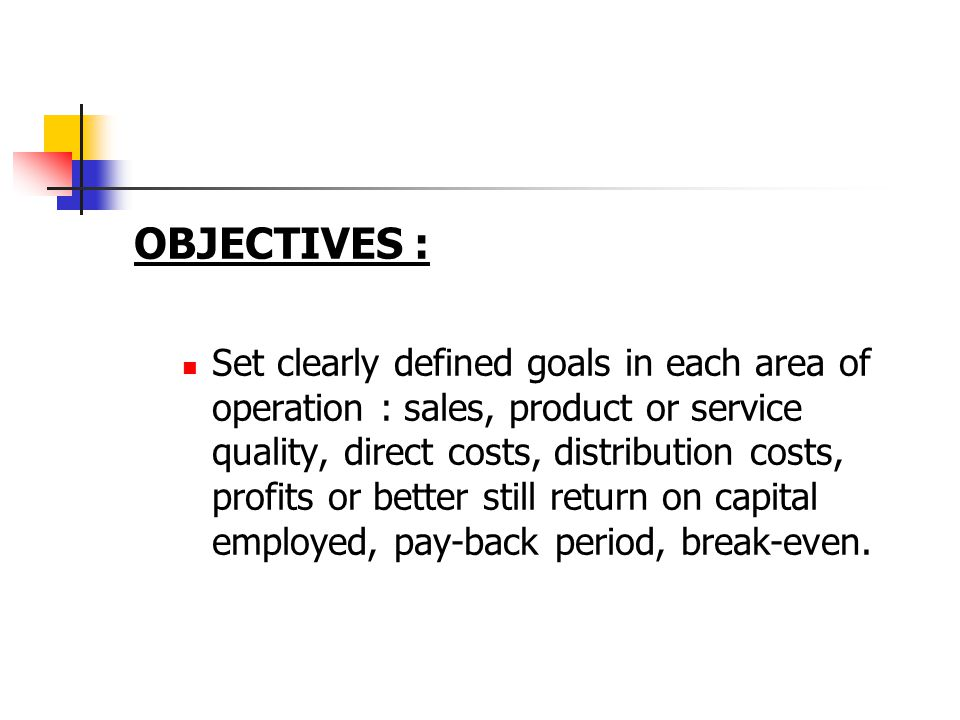OBJECTIVES : Set clearly defined goals in each area of operation : sales, product or service quality, direct costs, distribution costs, profits or better still return on capital employed, pay-back period, break-even.