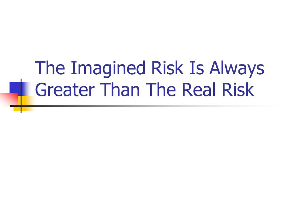 The Imagined Risk Is Always Greater Than The Real Risk