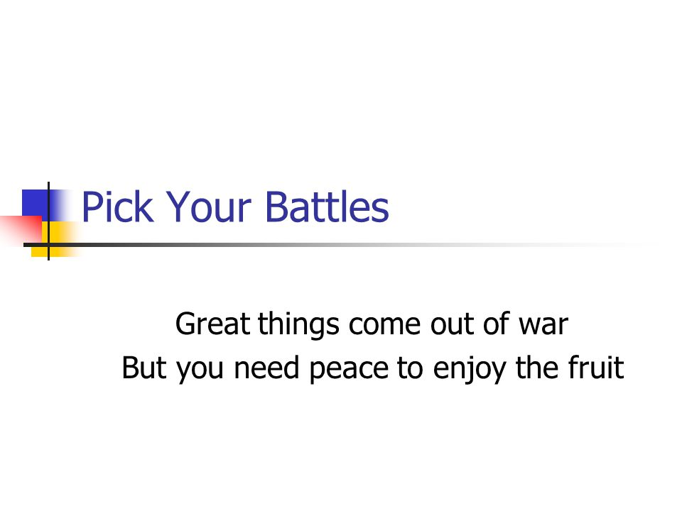 Pick Your Battles Great things come out of war But you need peace to enjoy the fruit