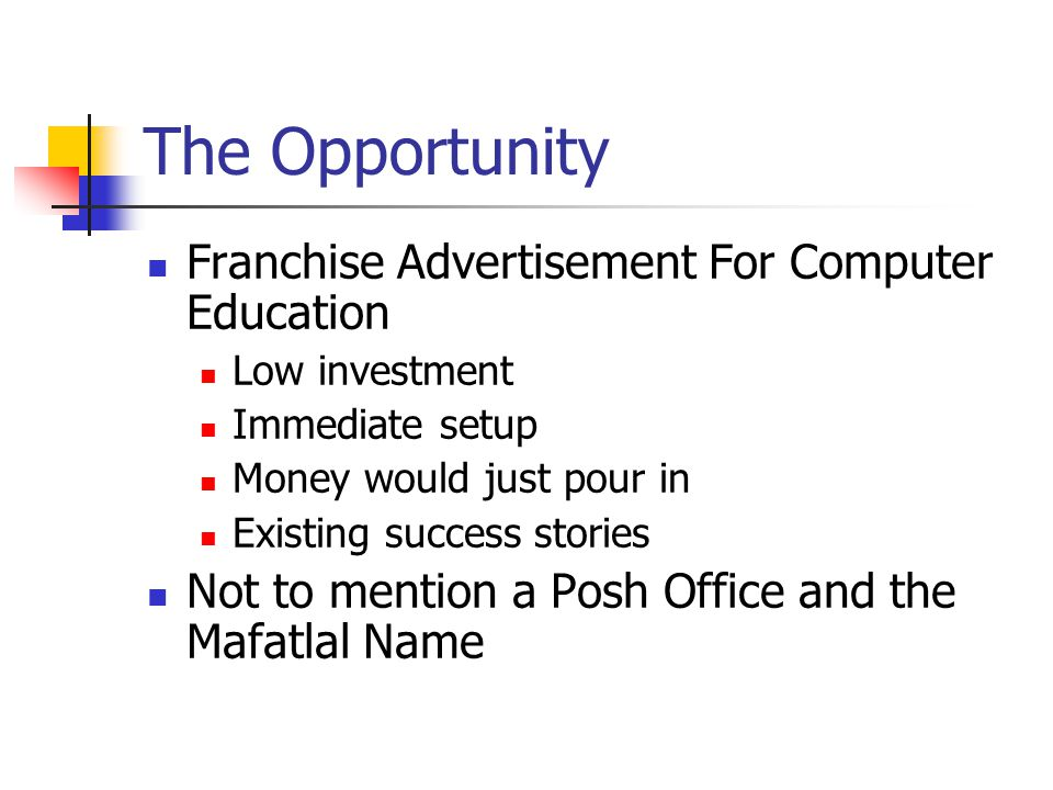 The Opportunity Franchise Advertisement For Computer Education Low investment Immediate setup Money would just pour in Existing success stories Not to mention a Posh Office and the Mafatlal Name