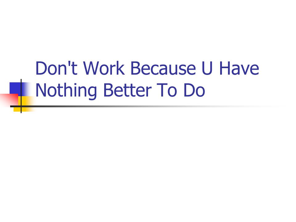 Don t Work Because U Have Nothing Better To Do