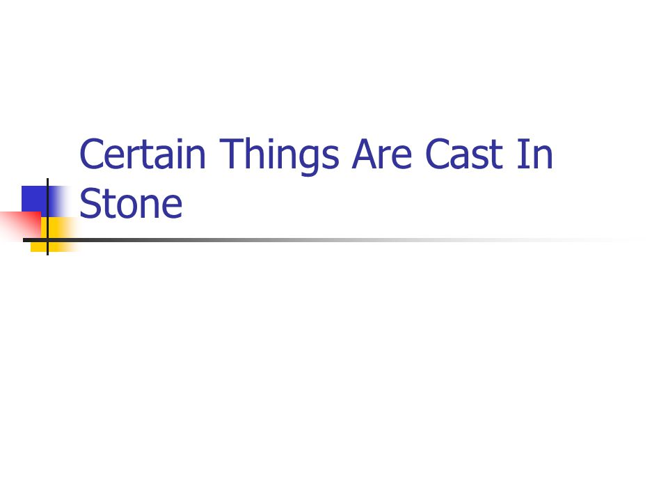 Certain Things Are Cast In Stone