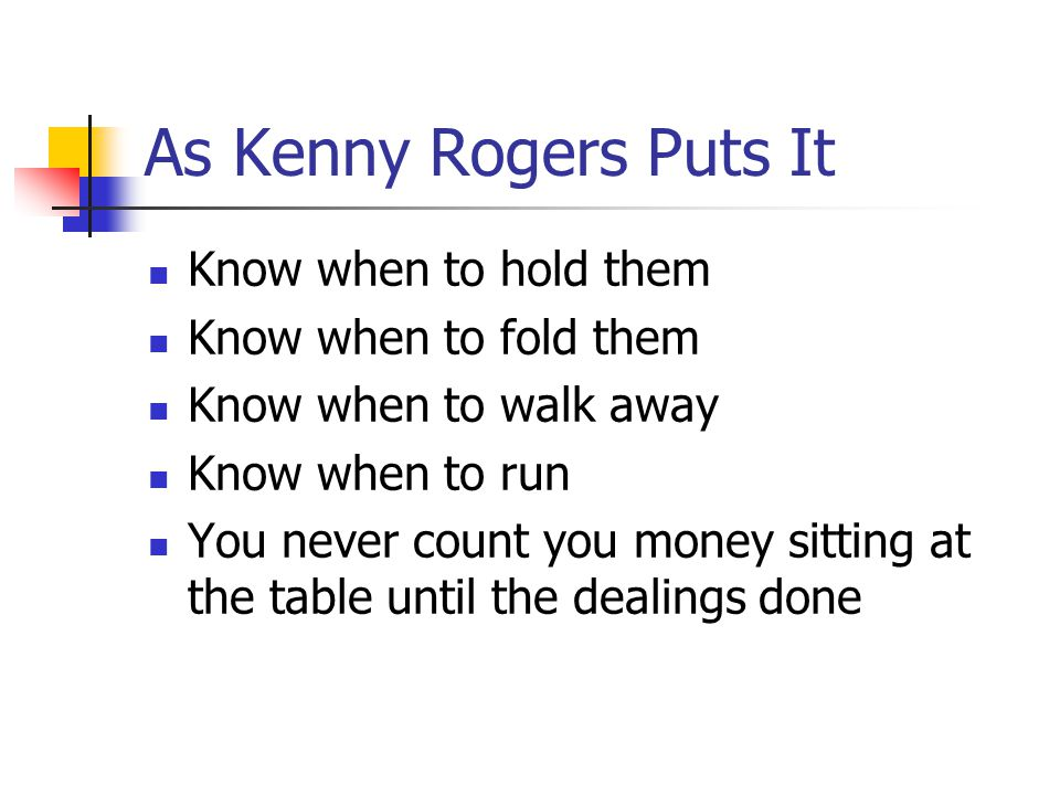 As Kenny Rogers Puts It Know when to hold them Know when to fold them Know when to walk away Know when to run You never count you money sitting at the table until the dealings done