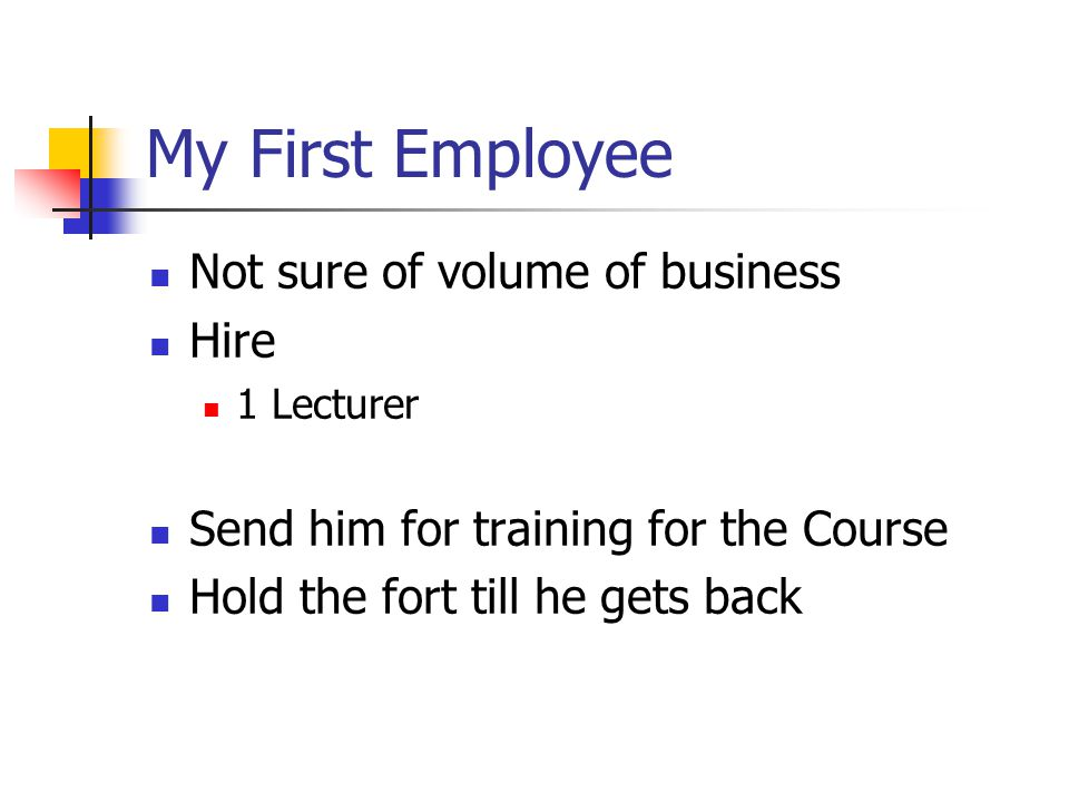 My First Employee Not sure of volume of business Hire 1 Lecturer Send him for training for the Course Hold the fort till he gets back