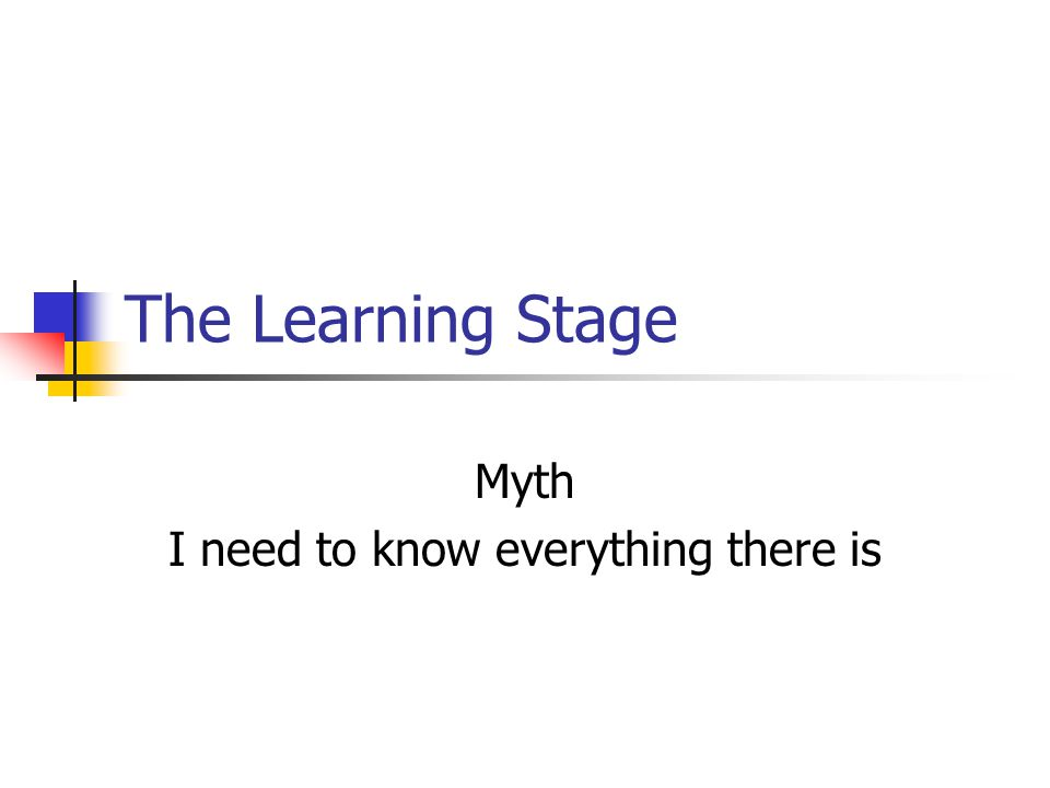 The Learning Stage Myth I need to know everything there is