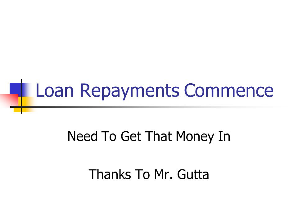 Loan Repayments Commence Need To Get That Money In Thanks To Mr. Gutta